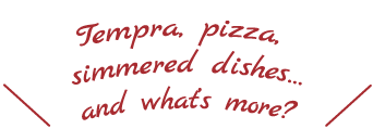 Tempra, pizza, simmered dishes…and what's more?